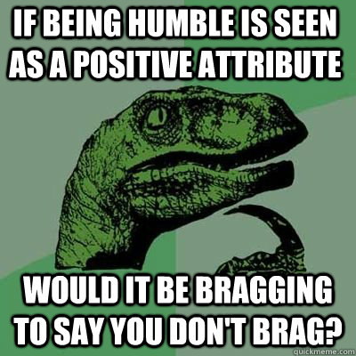 1e56270dfd86988547fe38768bdaa3dfb5416b8cc12537ed543f219d70e87941 if being humble is seen as a positive attribute would it be