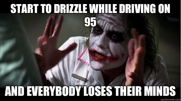 start to drizzle while driving on 95 AND EVERYBODY LOSES THEIR MINDS - start to drizzle while driving on 95 AND EVERYBODY LOSES THEIR MINDS  Joker Mind Loss