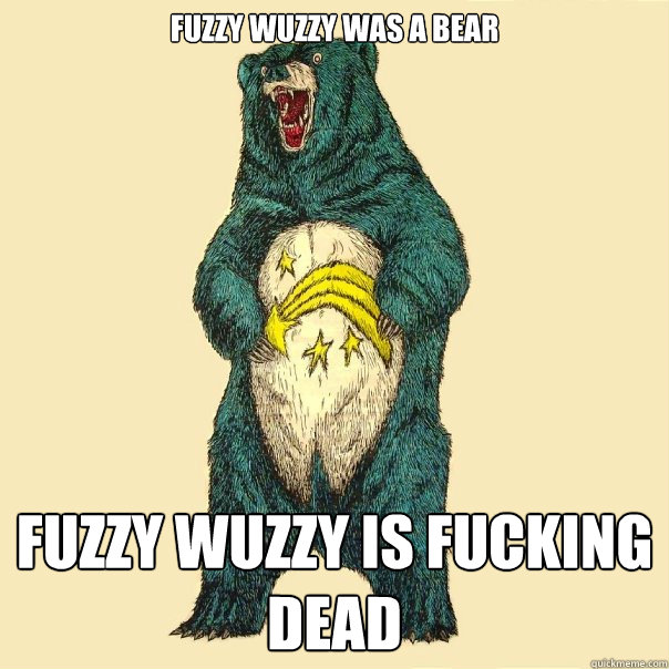 fuzzy wuzzy was a bear fuzzy wuzzy is fucking dead  Insanity Care