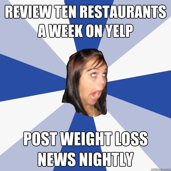 Review ten restaurants a week on yelp post weight loss news nightly - Review ten restaurants a week on yelp post weight loss news nightly  Annoying Facebook Girl