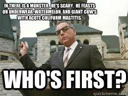 Who's first?  In there is a monster.  He's Scary.  He feasts on underwear, watermelon, and giant cow's with acute coliform mastitis.