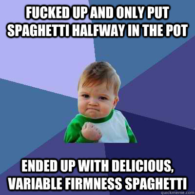 Fucked up and only put spaghetti halfway in the pot Ended up with delicious, variable firmness spaghetti - Fucked up and only put spaghetti halfway in the pot Ended up with delicious, variable firmness spaghetti  Success Kid