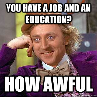 You have a job and an education? How awful - You have a job and an education? How awful  Condescending Wonka