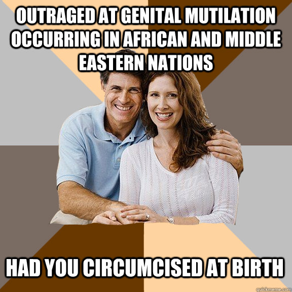 Outraged at genital mutilation occurring in African and middle eastern nations had you circumcised at birth - Outraged at genital mutilation occurring in African and middle eastern nations had you circumcised at birth  Scumbag Parents