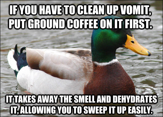 If you have to clean up vomit, put ground coffee on it first. It takes away the smell and dehydrates it, allowing you to sweep it up easily. - If you have to clean up vomit, put ground coffee on it first. It takes away the smell and dehydrates it, allowing you to sweep it up easily.  Actual Advice Mallard
