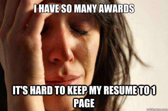 I have so many awards it's hard to keep my resume to 1 page - I have so many awards it's hard to keep my resume to 1 page  First World Problems