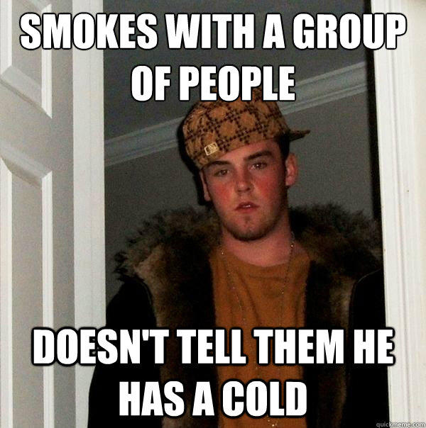 Smokes with a group of people doesn't tell them he has a cold  - Smokes with a group of people doesn't tell them he has a cold   Scumbag Steve