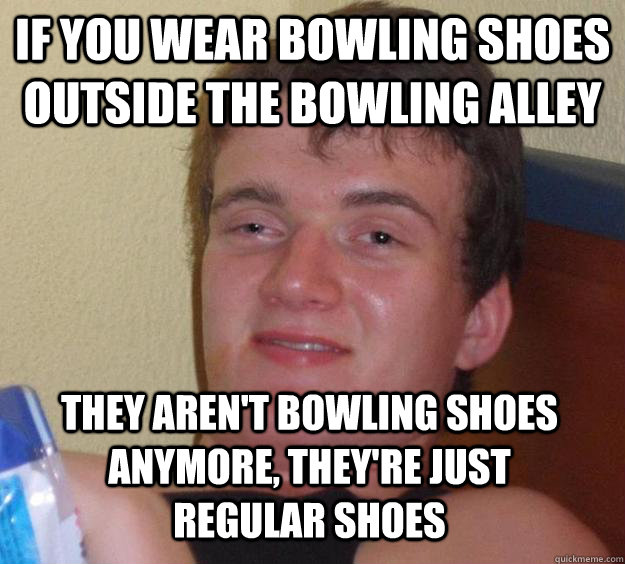 If you wear bowling shoes outside the bowling alley they aren't bowling shoes anymore, they're just regular shoes - If you wear bowling shoes outside the bowling alley they aren't bowling shoes anymore, they're just regular shoes  10 Guy