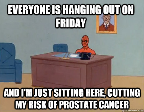 Everyone is hanging out on friday and i'm just sitting here, cutting my risk of prostate cancer - Everyone is hanging out on friday and i'm just sitting here, cutting my risk of prostate cancer  Misc