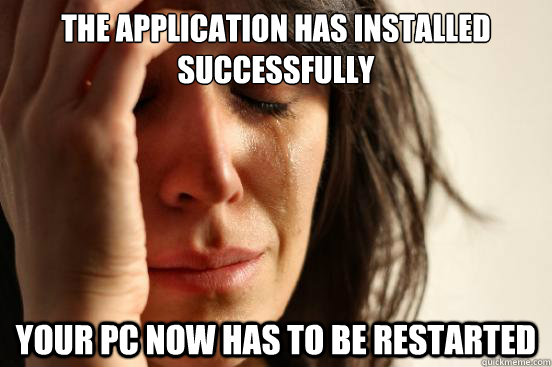 The application has installed successfully Your PC now has to be restarted - The application has installed successfully Your PC now has to be restarted  First World Problems