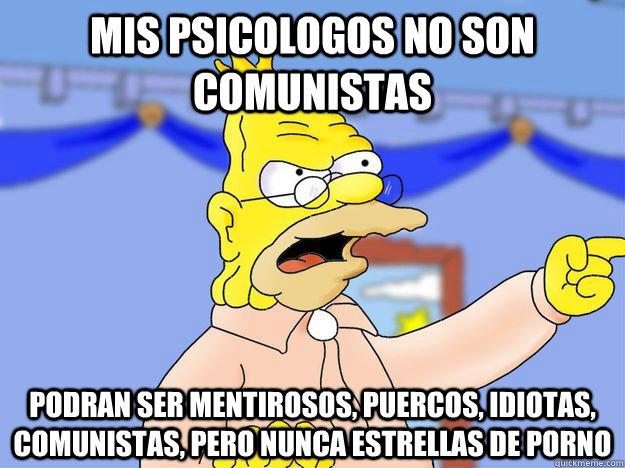 mis psicologos no son comunistas podran ser mentirosos, puercos, idiotas, comunistas, pero nunca estrellas de porno