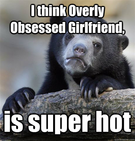 I think Overly Obsessed Girlfriend, is super hot  Confession Bear