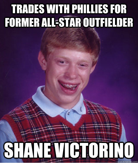 trades with phillies for former all-star outfielder shane victorino - trades with phillies for former all-star outfielder shane victorino  Bad Luck Brian