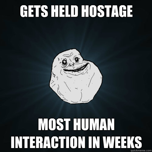 Gets held hostage most human interaction in weeks - Gets held hostage most human interaction in weeks  Forever Alone