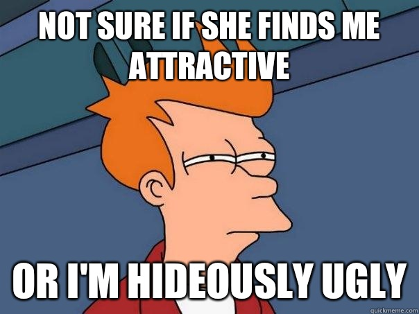 Not sure if she finds me attractive Or I'm hideously ugly - Not sure if she finds me attractive Or I'm hideously ugly  Futurama Fry