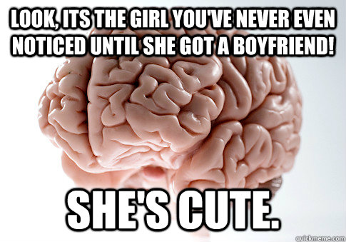Look, Its the girl you've never even noticed until she got a boyfriend! She's cute. - Look, Its the girl you've never even noticed until she got a boyfriend! She's cute.  Scumbag Brain