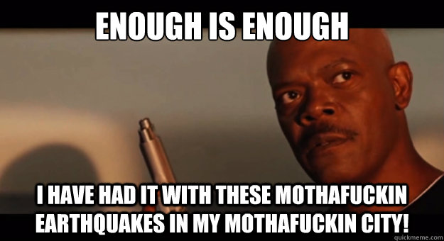 ENOUGH is enough i have had it with these mothafuckin earthquakes in my mothafuckin city!