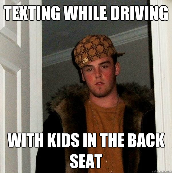 Texting while driving  with kids in the back seat  - Texting while driving  with kids in the back seat   Scumbag Steve