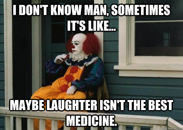 I don't know man, sometimes it's like... maybe laughter isn't the best medicine.  - I don't know man, sometimes it's like... maybe laughter isn't the best medicine.   Misc