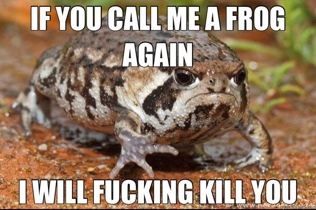 IF YOU CALL ME A FROG AGAIN I WILL FUCKING KILL YOU