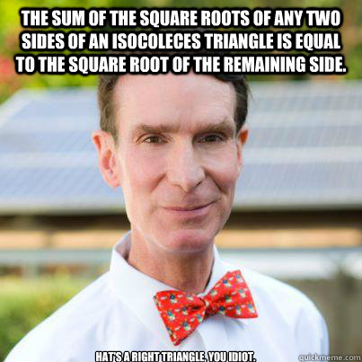 The sum of the square roots of any two sides of an isocoleces triangle is equal to the square root of the remaining side.  hat's a RIGHT triangle, you idiot.
