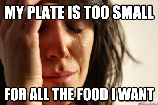 My Plate Is too small For all the food i want - My Plate Is too small For all the food i want  First World Problems