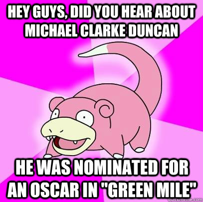 hey guys, did you hear about Michael Clarke Duncan he was nominated for an oscar in