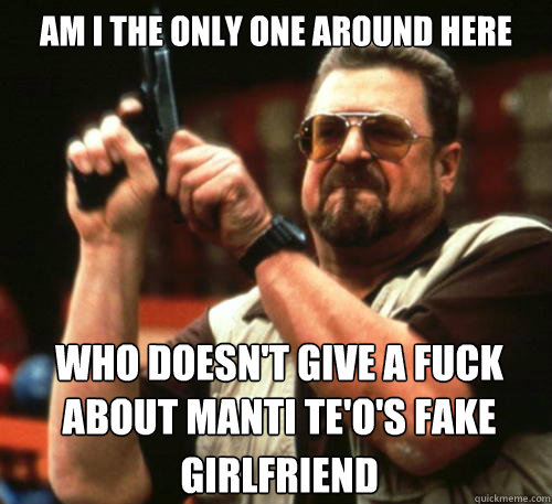 Am i the only one around here who doesn't give a fuck about manti te'o's fake girlfriend - Am i the only one around here who doesn't give a fuck about manti te'o's fake girlfriend  Am I The Only One Around Here