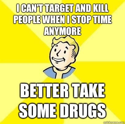 I can't target and kill people when I stop time anymore Better take some drugs - I can't target and kill people when I stop time anymore Better take some drugs  Fallout 3