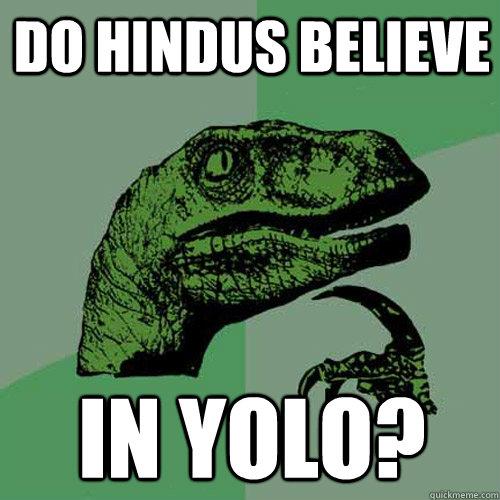 Do Hindus believe  In YOLO?  Philosoraptor