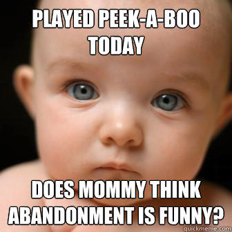 Played Peek-A-Boo Today Does Mommy Think abandonment is funny?  Serious Baby