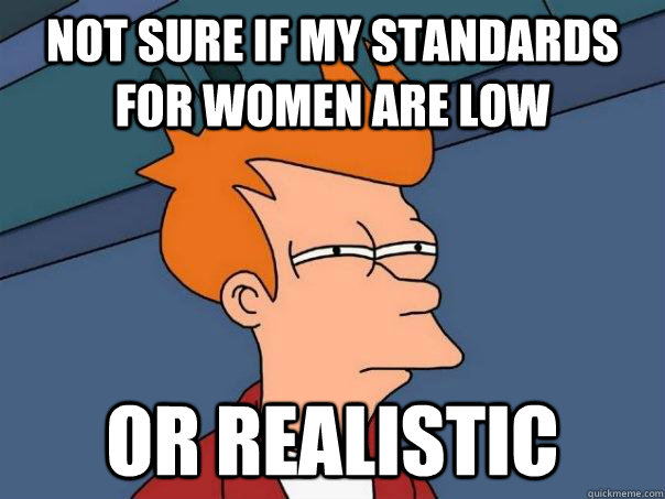 not sure if my standards for women are low Or realistic - not sure if my standards for women are low Or realistic  Futurama Fry