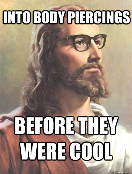 Into body piercings before they were cool  Hipster jesus