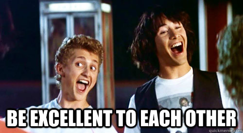 BE EXCELLENT TO EACH OTHER  Bill and Ted