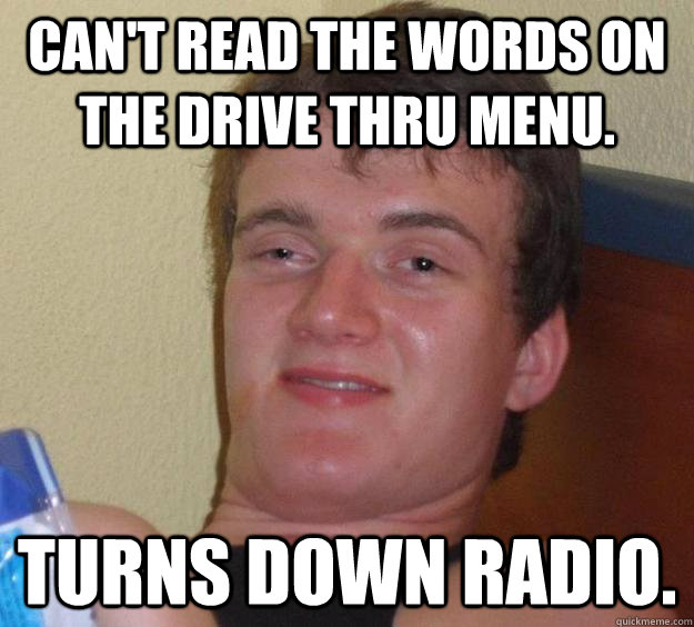 Can't read the words on the drive thru menu. Turns down radio. - Can't read the words on the drive thru menu. Turns down radio.  10 Guy