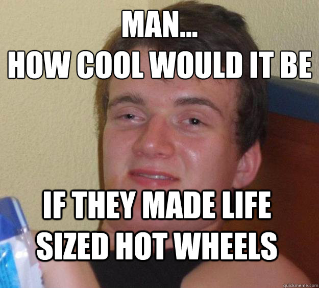 man...  HOW COOL WOULD IT BE  IF THEY MADE life sized hot wheels - man...  HOW COOL WOULD IT BE  IF THEY MADE life sized hot wheels  10 Guy