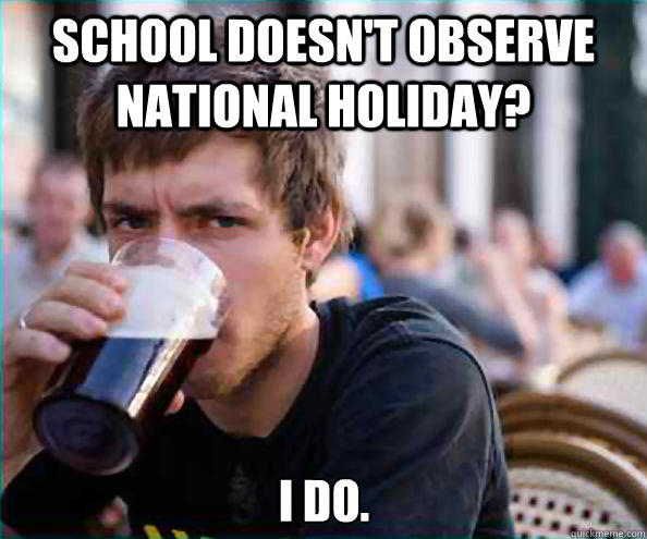 School doesn't observe National Holiday? I do. - School doesn't observe National Holiday? I do.  Lazy College Senior