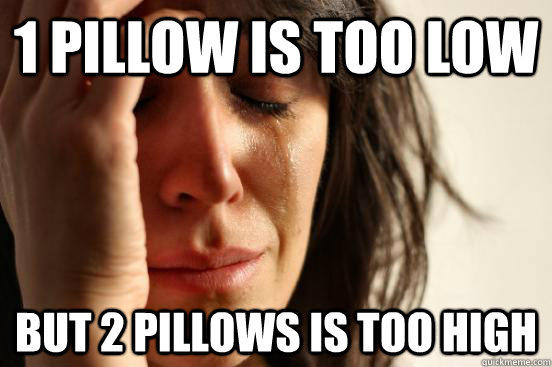 1 pillow is too low but 2 pillows is too high - 1 pillow is too low but 2 pillows is too high  First World Problems