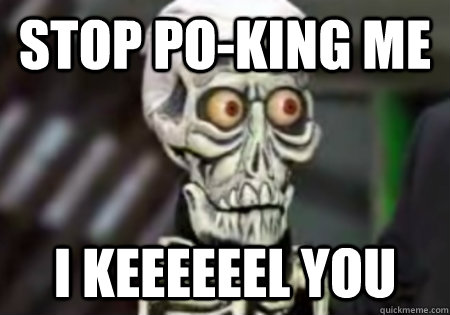 Stop po-king me I keeeeeel you  Words of Wisdom from Achmed
