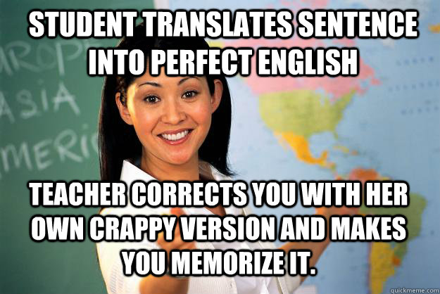 Student translates sentence into perfect english Teacher corrects you with her own crappy version and makes you memorize it. - Student translates sentence into perfect english Teacher corrects you with her own crappy version and makes you memorize it.  Unhelpful High School Teacher