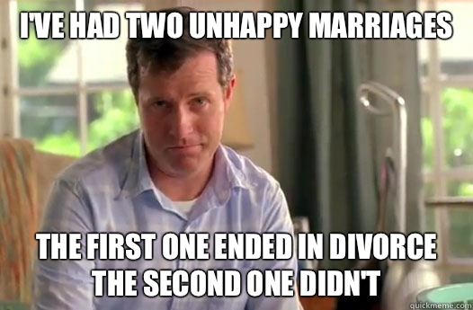I've had two unhappy marriages The first one ended in divorce The second one didn't