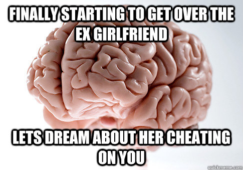 Finally starting to get over the ex girlfriend lets dream about her cheating on you - Finally starting to get over the ex girlfriend lets dream about her cheating on you  Scumbag Brain
