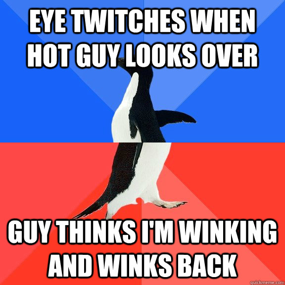 eye twitches when hot guy looks over guy thinks i'm winking and winks back - eye twitches when hot guy looks over guy thinks i'm winking and winks back  Socially Awkward Awesome Penguin