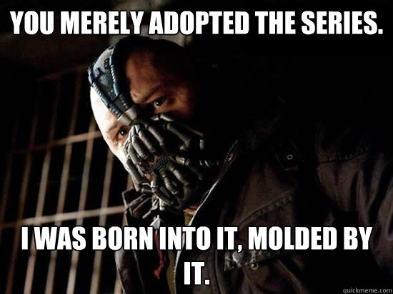 You merely adopted the series. I was born into it, molded by it. - You merely adopted the series. I was born into it, molded by it.  Condescending Bane