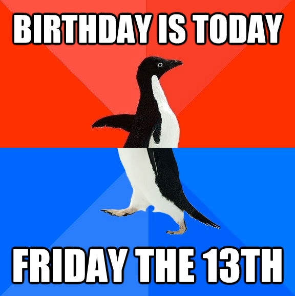 BIRTHDAY IS TODAY FRIDAY THE 13TH - BIRTHDAY IS TODAY FRIDAY THE 13TH  Socially Awesome Awkward Penguin