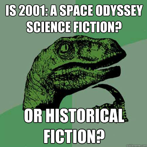 Is 2001: A Space Odyssey science fiction? Or Historical Fiction? - Is 2001: A Space Odyssey science fiction? Or Historical Fiction?  Philosoraptor