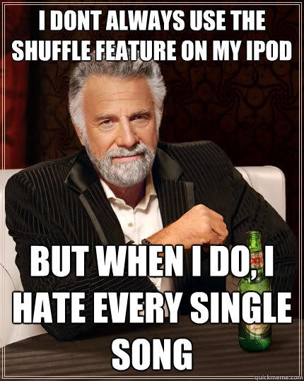 I dont always use the shuffle feature on my ipod but when I do, i hate every single song - I dont always use the shuffle feature on my ipod but when I do, i hate every single song  The Most Interesting Man In The World