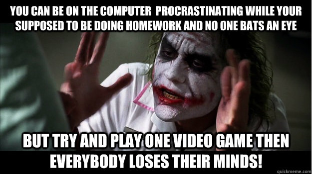 You can be on the computer  procrastinating while your supposed to be doing homework and no one bats an eye But try and play one video game then EVERYBODY LOSES THeir minds! - You can be on the computer  procrastinating while your supposed to be doing homework and no one bats an eye But try and play one video game then EVERYBODY LOSES THeir minds!  Joker Mind Loss