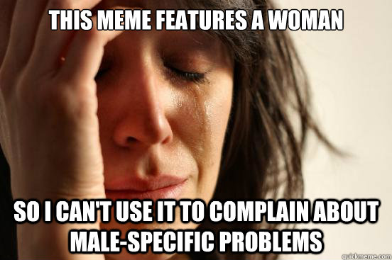 this meme features a woman so i can't use it to complain about male-specific problems - this meme features a woman so i can't use it to complain about male-specific problems  First World Problems