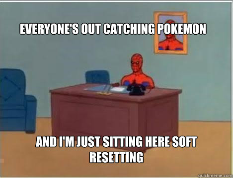 Everyone's out catching pokemon And I'm just sitting here soft resetting